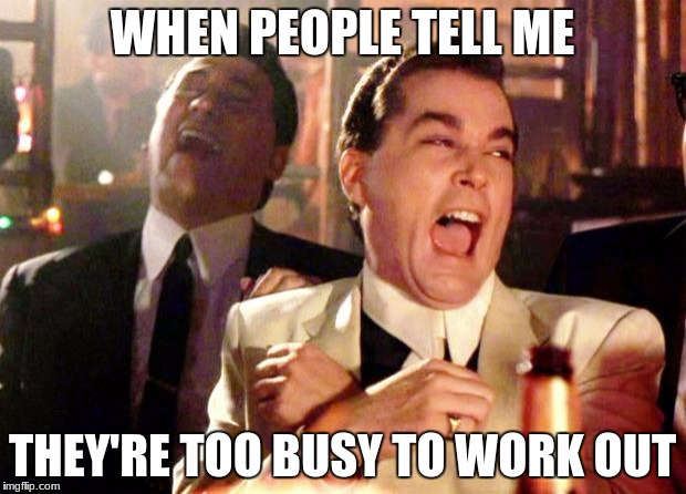 Goodfellas Laughing | WHEN PEOPLE TELL ME THEY'RE TOO BUSY TO WORK OUT | image tagged in goodfellas laughing | made w/ Imgflip meme maker