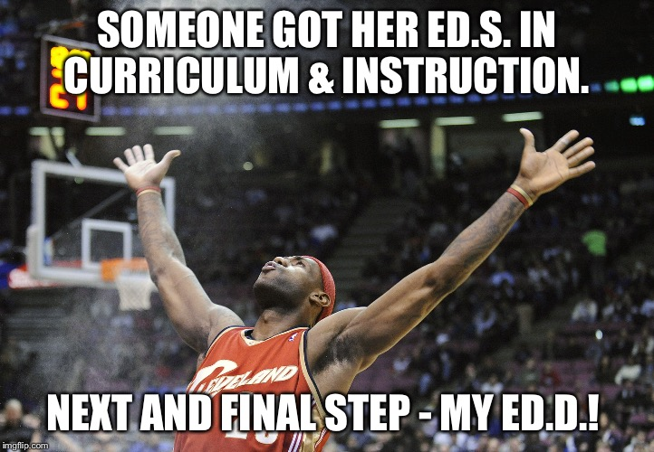 SOMEONE GOT HER ED.S. IN CURRICULUM & INSTRUCTION. NEXT AND FINAL STEP - MY ED.D.! | image tagged in i did it | made w/ Imgflip meme maker