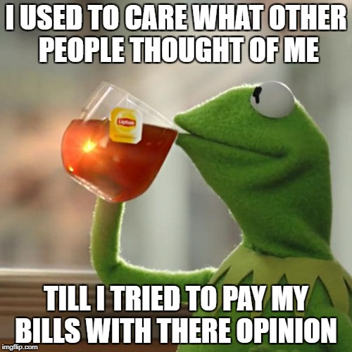 But Thats None Of My Business Meme | I USED TO CARE WHAT OTHER PEOPLE THOUGHT OF ME TILL I TRIED TO PAY MY BILLS WITH THERE OPINION | image tagged in memes,but thats none of my business,kermit the frog | made w/ Imgflip meme maker