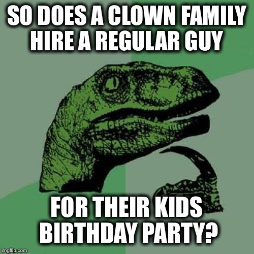 Philosoraptor Meme | SO DOES A CLOWN FAMILY HIRE A REGULAR GUY FOR THEIR KIDS BIRTHDAY PARTY? | image tagged in memes,philosoraptor | made w/ Imgflip meme maker