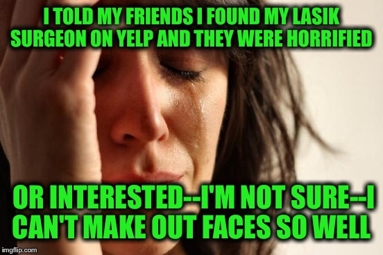 First World Problems Meme | I TOLD MY FRIENDS I FOUND MY LASIK SURGEON ON YELP AND THEY WERE HORRIFIED OR INTERESTED--I'M NOT SURE--I CAN'T MAKE OUT FACES SO WELL | image tagged in memes,first world problems | made w/ Imgflip meme maker