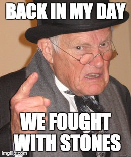 Back In My Day Meme | BACK IN MY DAY WE FOUGHT WITH STONES | image tagged in memes,back in my day | made w/ Imgflip meme maker