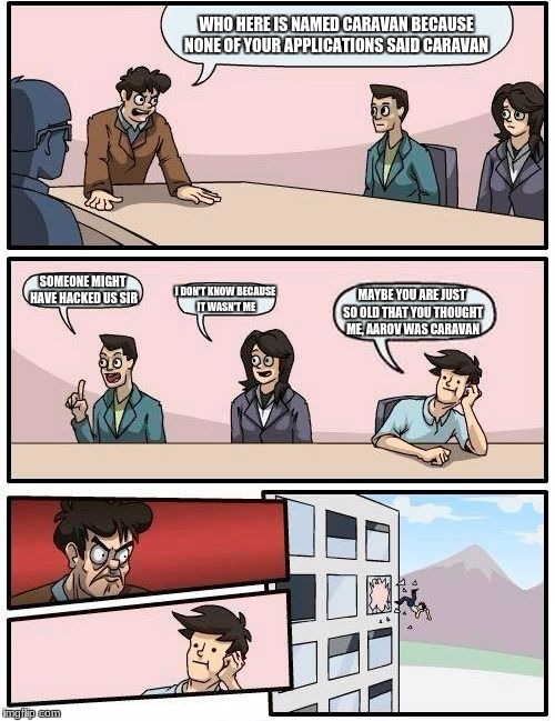 Boardroom Meeting Suggestion Meme | WHO HERE IS NAMED CARAVAN BECAUSE NONE OF YOUR APPLICATIONS SAID CARAVAN SOMEONE MIGHT HAVE HACKED US SIR I DON'T KNOW BECAUSE IT WASN'T ME  | image tagged in memes,boardroom meeting suggestion | made w/ Imgflip meme maker
