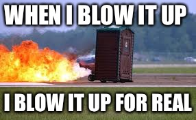 WHEN I BLOW IT UP I BLOW IT UP FOR REAL | made w/ Imgflip meme maker