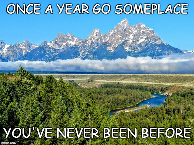 Once a year go someplace you've never been before | ONCE A YEAR GO SOMEPLACE YOU'VE NEVER BEEN BEFORE | image tagged in tetons,mountains,wyoming,travel | made w/ Imgflip meme maker