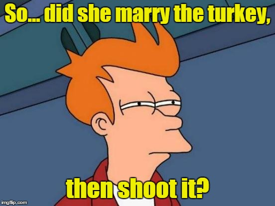 Futurama Fry Meme | So... did she marry the turkey, then shoot it? | image tagged in memes,futurama fry | made w/ Imgflip meme maker