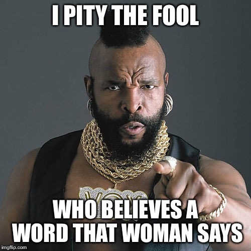 Mr T Pity The Fool Meme | I PITY THE FOOL WHO BELIEVES A WORD THAT WOMAN SAYS | image tagged in memes,mr t pity the fool | made w/ Imgflip meme maker