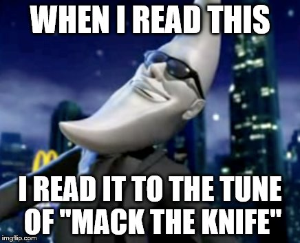 "WHEN I READ THIS I READ IT TO THE TUNE OF ""MACK THE KNIFE"" 