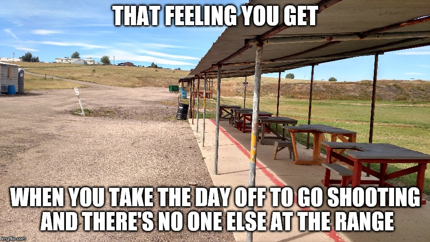 a beautiful day at the range...all by myself | THAT FEELING YOU GET WHEN YOU TAKE THE DAY OFF TO GO SHOOTING AND THERE'S NO ONE ELSE AT THE RANGE | image tagged in range | made w/ Imgflip meme maker
