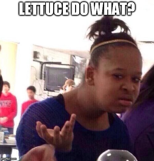 Black Girl Wat Meme | LETTUCE DO WHAT? | image tagged in memes,black girl wat | made w/ Imgflip meme maker