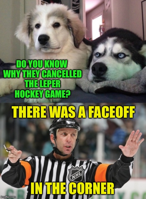 My kids were upset but we got a raincheck | DO YOU KNOW WHY THEY CANCELLED THE LEPER HOCKEY GAME? THERE WAS A FACEOFF IN THE CORNER | image tagged in hockey,nfl referee,penalty,sexual,disease,bad pun dog | made w/ Imgflip meme maker