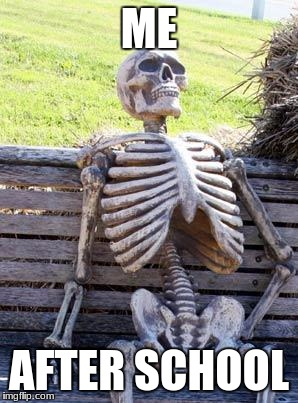 Waiting Skeleton Meme | ME AFTER SCHOOL | image tagged in memes,waiting skeleton | made w/ Imgflip meme maker