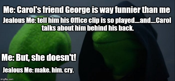 Evil Kermit Meme | Me: Carol's friend George is way funnier than me Jealous Me: tell him his Office clip is so played....and....Carol talks about him behind hi | image tagged in evil kermit | made w/ Imgflip meme maker