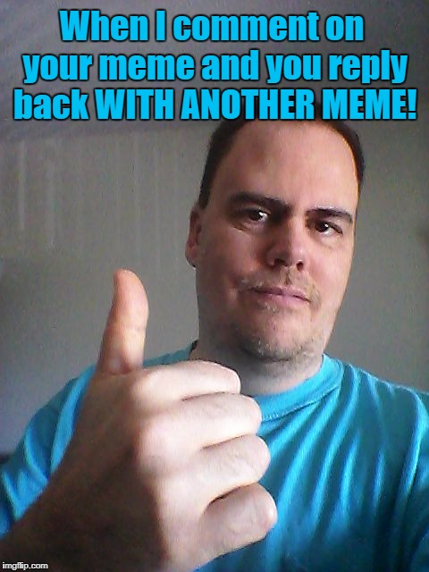 That's what I call being cool  :-) | When I comment on your meme and you reply back WITH ANOTHER MEME! | image tagged in thumbs up | made w/ Imgflip meme maker