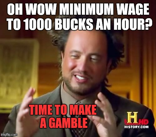 Ancient Aliens Meme | OH WOW MINIMUM WAGE TO 1000 BUCKS AN HOUR? TIME TO MAKE A GAMBLE | image tagged in memes,ancient aliens | made w/ Imgflip meme maker