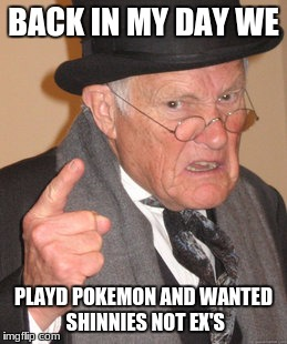 Back In My Day Meme | BACK IN MY DAY WE PLAYD POKEMON AND WANTED SHINNIES NOT EX'S | image tagged in memes,back in my day | made w/ Imgflip meme maker