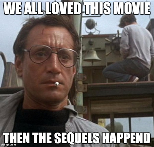jaws | WE ALL LOVED THIS MOVIE THEN THE SEQUELS HAPPEND | image tagged in jaws | made w/ Imgflip meme maker