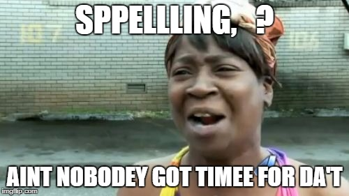 Aint Nobody Got Time For That Meme | SPPELLLING,   ? AINT NOBODEY GOT TIMEE FOR DA'T | image tagged in memes,aint nobody got time for that | made w/ Imgflip meme maker
