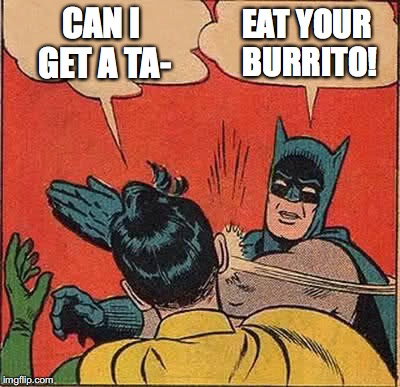 Batman Slapping Robin Meme | CAN I GET A TA- EAT YOUR BURRITO! | image tagged in memes,batman slapping robin | made w/ Imgflip meme maker