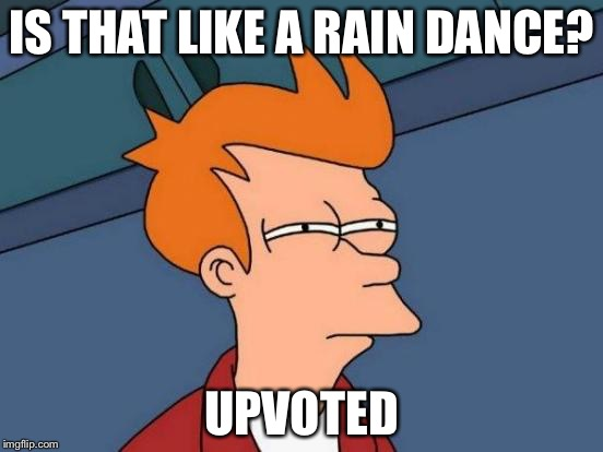 Futurama Fry Meme | IS THAT LIKE A RAIN DANCE? UPVOTED | image tagged in memes,futurama fry | made w/ Imgflip meme maker