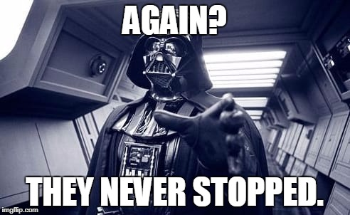 Vader | AGAIN? THEY NEVER STOPPED. | image tagged in vader | made w/ Imgflip meme maker