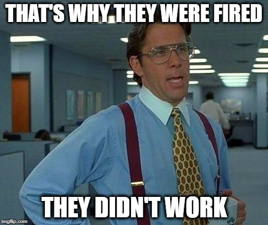 That Would Be Great Meme | THAT'S WHY THEY WERE FIRED THEY DIDN'T WORK | image tagged in memes,that would be great | made w/ Imgflip meme maker