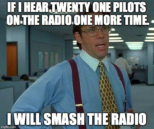 I'm so Tired of Twenty One Pilots | IF I HEAR TWENTY ONE PILOTS ON THE RADIO ONE MORE TIME. I WILL SMASH THE RADIO | image tagged in memes,that would be great | made w/ Imgflip meme maker