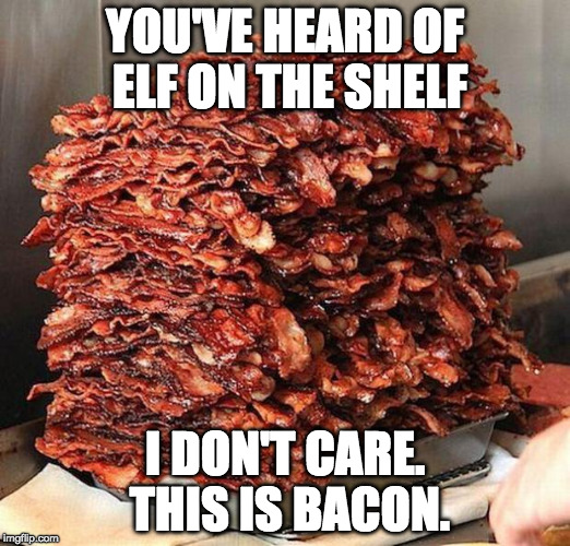 Elf on the bacon | YOU'VE HEARD OF ELF ON THE SHELF I DON'T CARE. THIS IS BACON. | image tagged in bacon,elf on the shelf,elf on a shelf,iwanttobebacon,iwanttobebaconcom | made w/ Imgflip meme maker