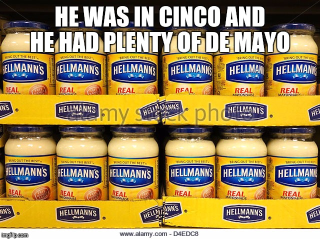 HE WAS IN CINCO AND HE HAD PLENTY OF DE MAYO | made w/ Imgflip meme maker