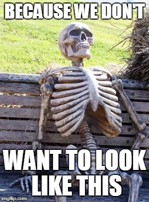 Waiting Skeleton Meme | BECAUSE WE DON'T WANT TO LOOK LIKE THIS | image tagged in memes,waiting skeleton | made w/ Imgflip meme maker