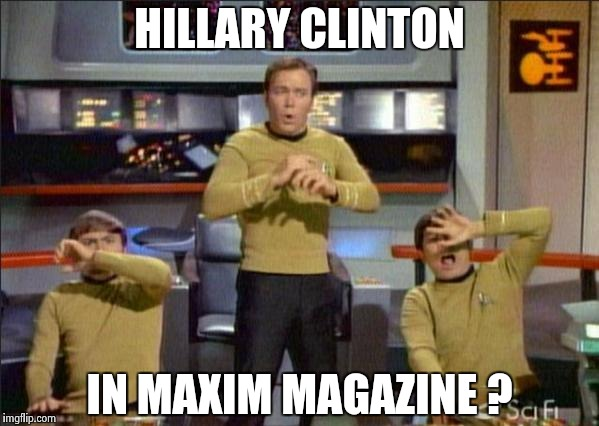 She'll do anything for money | HILLARY CLINTON IN MAXIM MAGAZINE ? | image tagged in star trek gasp,hillary,bikini,omg | made w/ Imgflip meme maker