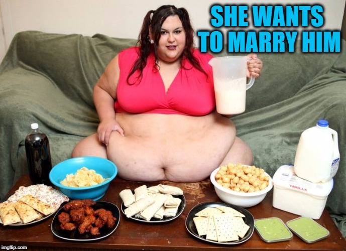 huge | SHE WANTS TO MARRY HIM | image tagged in huge | made w/ Imgflip meme maker
