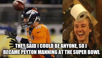They Said... Football | THEY SAID I COULD BE ANYONE, SO I BECAME PEYTON MANNING AT THE SUPER BOWL | image tagged in football,nfl football,toilet paper,they said i could be anything | made w/ Imgflip meme maker