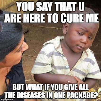 Third World Skeptical Kid Meme | YOU SAY THAT U ARE HERE TO CURE ME BUT WHAT IF YOU GIVE ALL THE DISEASES IN ONE PACKAGE? | image tagged in memes,third world skeptical kid | made w/ Imgflip meme maker