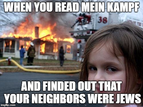 Disaster Girl Meme | WHEN YOU READ MEIN KAMPF AND FINDED OUT THAT YOUR NEIGHBORS WERE JEWS | image tagged in memes,disaster girl | made w/ Imgflip meme maker