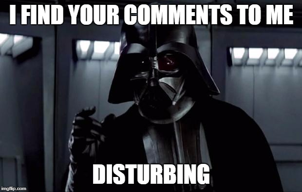 Darth Vader (Disturbing) | I FIND YOUR COMMENTS TO ME DISTURBING | image tagged in darth vader disturbing | made w/ Imgflip meme maker