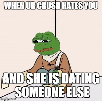 Pepe the frog Fork | WHEN UR CRUSH HATES YOU AND SHE IS DATING SOMEONE ELSE | image tagged in pepe the frog fork | made w/ Imgflip meme maker