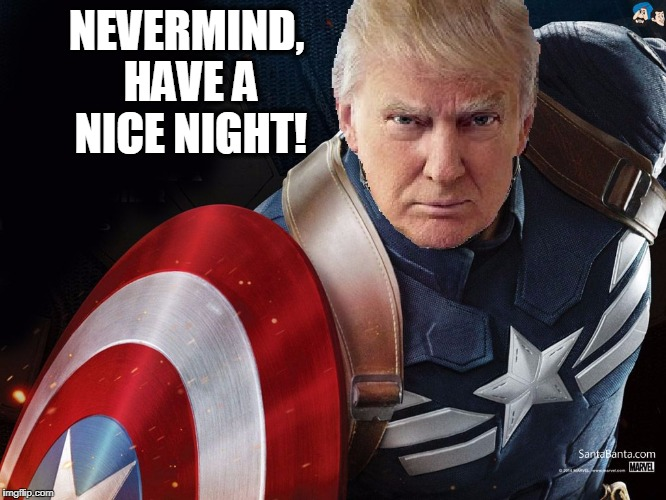 Trump @TheRealCaptainAmerica | NEVERMIND, HAVE A NICE NIGHT! | image tagged in trump therealcaptainamerica | made w/ Imgflip meme maker