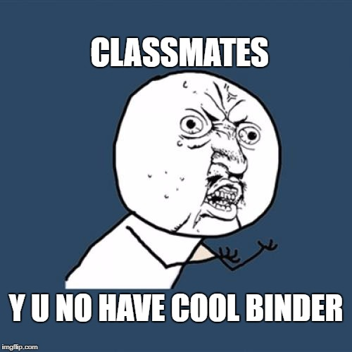 Y U No Meme | CLASSMATES Y U NO HAVE COOL BINDER | image tagged in memes,y u no | made w/ Imgflip meme maker