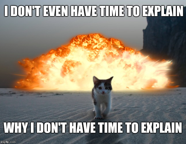 I dont even have time to explain why I dont have time to explain | I DON'T EVEN HAVE TIME TO EXPLAIN WHY I DON'T HAVE TIME TO EXPLAIN | image tagged in funny cat,explosion,i dont even have time to explain why i dont have time to explain | made w/ Imgflip meme maker