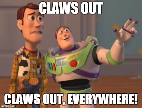 X, X Everywhere Meme | CLAWS OUT CLAWS OUT, EVERYWHERE! | image tagged in memes,x,x everywhere,x x everywhere | made w/ Imgflip meme maker
