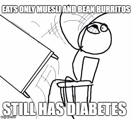 Table Flip Guy Meme | EATS ONLY MUESLI AND BEAN BURRITOS STILL HAS DIABETES | image tagged in memes,table flip guy | made w/ Imgflip meme maker