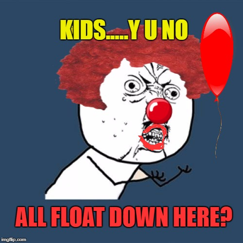 Hope This Isn't A Repost!!!!  | KIDS.....Y U NO ALL FLOAT DOWN HERE? | image tagged in memes,y u no,lynch1979 | made w/ Imgflip meme maker
