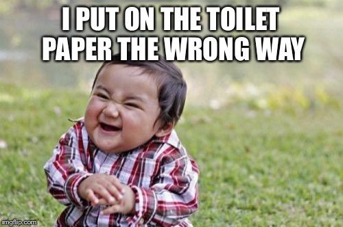 Evil Toddler Meme | I PUT ON THE TOILET PAPER THE WRONG WAY | image tagged in memes,evil toddler | made w/ Imgflip meme maker