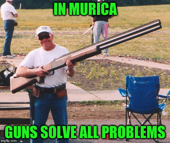 IN MURICA GUNS SOLVE ALL PROBLEMS | made w/ Imgflip meme maker