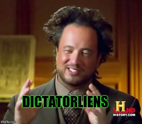 Ancient Aliens Meme | DICTATORLIENS | image tagged in memes,ancient aliens | made w/ Imgflip meme maker