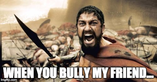 Sparta Leonidas Meme | WHEN YOU BULLY MY FRIEND... | image tagged in memes,sparta leonidas | made w/ Imgflip meme maker