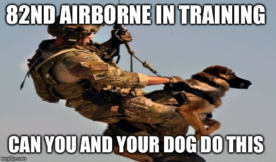82nd airborne  | 82ND AIRBORNE IN TRAINING CAN YOU AND YOUR DOG DO THIS | image tagged in best friends | made w/ Imgflip meme maker