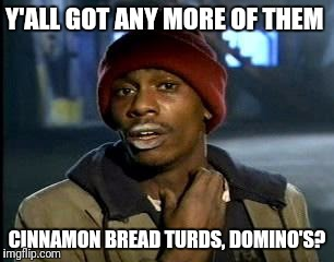 Y'all Got Any More Of That Meme | Y'ALL GOT ANY MORE OF THEM CINNAMON BREAD TURDS, DOMINO'S? | image tagged in memes,yall got any more of | made w/ Imgflip meme maker