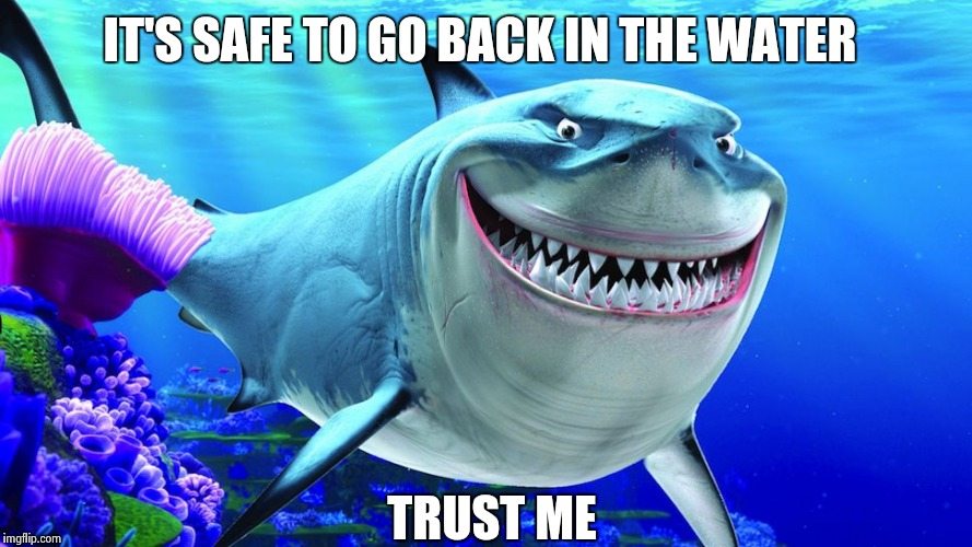 Happy Shark | IT'S SAFE TO GO BACK IN THE WATER TRUST ME | image tagged in happy shark | made w/ Imgflip meme maker